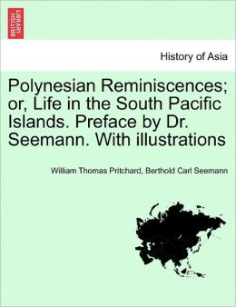 Polynesian Reminiscences; Or, Life In The South Pacific Islands. Preface By Dr. Seemann. With Illustrations