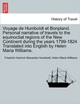 Voyage De Humboldt Et Bonpland. Personal Narrative Of Travels To The Equinoctial Regions Of The New Continent During The Years 1799-1824 Translated Into English By Helen Maria Williams.
