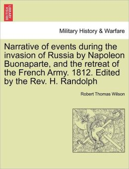 Narrative Of Events During The Invasion Of Russia By Napoleon Buonaparte, And The Retreat Of The French Army. 1812. Edited By The Rev. H. Randolph