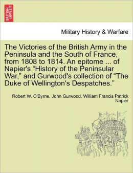 The Victories Of The British Army In The Peninsula And The South Of France, From 1808 To 1814. An Epitome ... Of Napier's History Of The Peninsular War, And Gurwood's Collection Of The Duke Of Wellington's Despatches.
