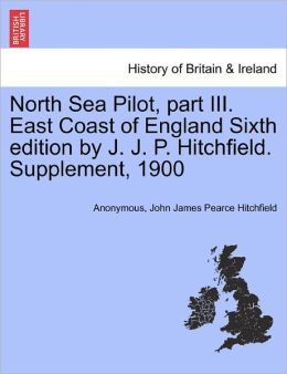North Sea Pilot, part III. East Coast of England Sixth edition by J. J. P. Hitchfield. Supplement, 1900
