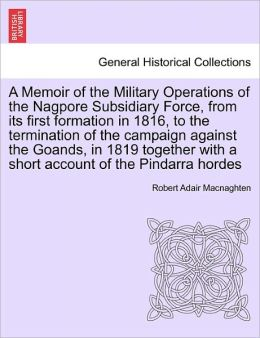 A Memoir Of The Military Operations Of The Nagpore Subsidiary Force, From Its First Formation In 1816, To The Termination Of The Campaign Against The Goands, In 1819 Together With A Short Account Of The Pindarra Hordes