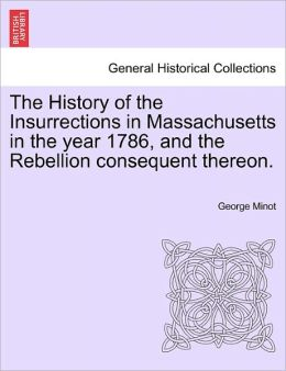 The History Of The Insurrections In Massachusetts In The Year 1786, And The Rebellion Consequent Thereon.