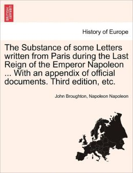 The Substance Of Some Letters Written From Paris During The Last Reign Of The Emperor Napoleon ... With An Appendix Of Official Documents. Third Edition, Etc.