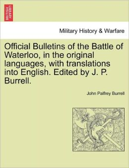 Official Bulletins Of The Battle Of Waterloo, In The Original Languages, With Translations Into English. Edited By J. P. Burrell.