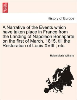 A Narrative Of The Events Which Have Taken Place In France From The Landing Of Napoleon Bonaparte On The First Of March, 1815, Till The Restoration Of Louis Xviii., Etc.
