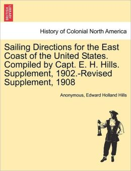 Sailing Directions for the East Coast of the United States. Compiled by Capt. E. H. Hills. Supplement, 1902.-Revised Supplement, 1908