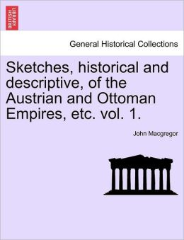 Sketches, Historical And Descriptive, Of The Austrian And Ottoman Empires, Etc. Vol. 1.
