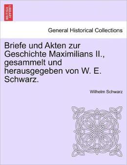 Briefe Und Akten Zur Geschichte Maximilians Ii., Gesammelt Und Herausgegeben Von W. E. Schwarz.