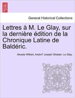 Lettres M. Le Glay, Sur La Derni Re Dition De La Chronique Latine De Bald Ric.