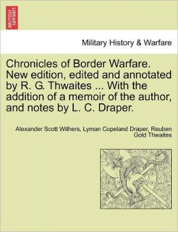 Chronicles Of Border Warfare. New Edition, Edited And Annotated By R. G. Thwaites ... With The Addition Of A Memoir Of The Author, And Notes By L. C. Draper.