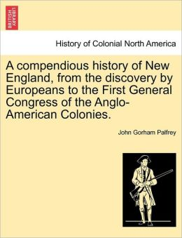 A compendious history of New England, from the discovery by Europeans to the First General Congress of the Anglo-American Colonies.