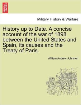 History Up To Date. A Concise Account Of The War Of 1898 Between The United States And Spain, Its Causes And The Treaty Of Paris.