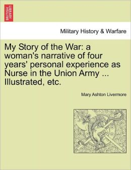 My Story of the War: a woman's narrative of four years' personal experience as Nurse in the Union Army ... Illustrated, etc.