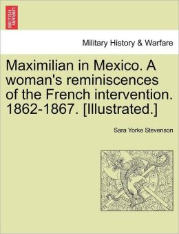 Maximilian in Mexico. A woman's reminiscences of the French intervention. 1862-1867. [Illustrated.]