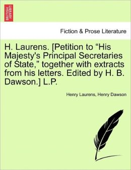 H. Laurens. [Petition To His Majesty's Principal Secretaries Of State, Together With Extracts From His Letters. Edited By H. B. Dawson.] L.P.