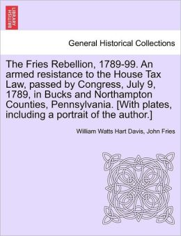 The Fries Rebellion, 1789-99. An Armed Resistance To The House Tax Law, Passed By Congress, July 9, 1789, In Bucks And Northampton Counties, Pennsylvania. [With Plates, Including A Portrait Of The Author.]