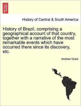 History Of Brazil, Comprising A Geographical Account Of That Country, Together With A Narrative Of The Most Remarkable Events Which Have Occurred There Since Its Discovery, Etc.