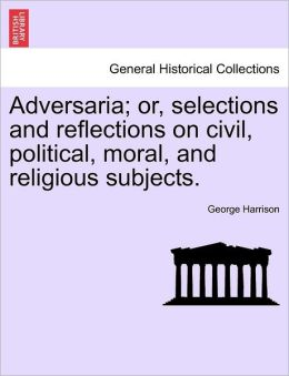 Adversaria; Or, Selections And Reflections On Civil, Political, Moral, And Religious Subjects.