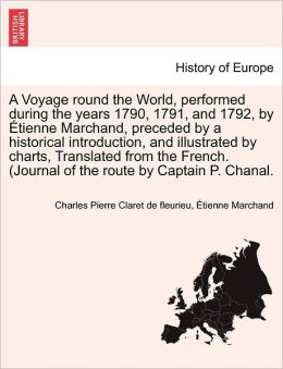 A Voyage Round The World, Performed During The Years 1790, 1791, And 1792, By Tienne Marchand, Preceded By A Historical Introduction, And Illustrated By Charts, Translated From The French. (Journal Of The Route By Captain P. Chanal.