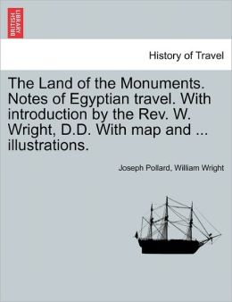 The Land Of The Monuments. Notes Of Egyptian Travel. With Introduction By The Rev. W. Wright, D.D. With Map And ... Illustrations.