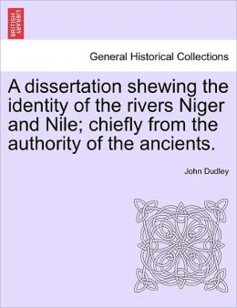 A Dissertation Shewing The Identity Of The Rivers Niger And Nile; Chiefly From The Authority Of The Ancients.