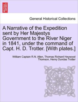 A Narrative Of The Expedition Sent By Her Majestys Government To The River Niger In 1841, Under The Command Of Capt. H. D. Trotter. [With Plates.]