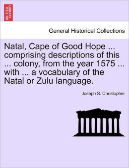 Natal, Cape Of Good Hope ... Comprising Descriptions Of This ... Colony, From The Year 1575 ... With ... A Vocabulary Of The Natal Or Zulu Language.
