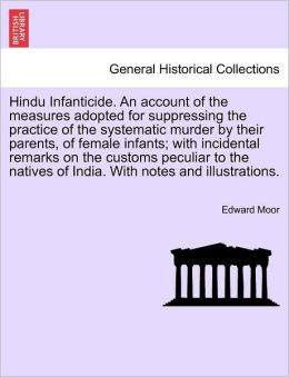 Hindu Infanticide. An Account Of The Measures Adopted For Suppressing The Practice Of The Systematic Murder By Their Parents, Of Female Infants; With Incidental Remarks On The Customs Peculiar To The Natives Of India. With Notes And Illustrations.