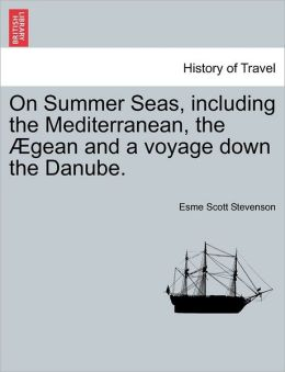 On Summer Seas, Including The Mediterranean, The Gean And A Voyage Down The Danube.