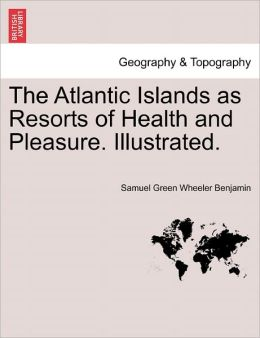 The Atlantic Islands As Resorts Of Health And Pleasure. Illustrated.