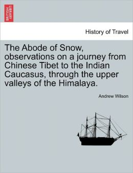 The Abode Of Snow, Observations On A Journey From Chinese Tibet To The Indian Caucasus, Through The Upper Valleys Of The Himalaya.