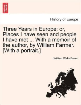 Three Years In Europe; Or, Places I Have Seen And People I Have Met ... With A Memoir Of The Author, By William Farmer. [With A Portrait.]