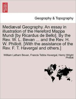 Medi Val Geography. An Essay In Illustration Of The Hereford Mappa Mundi [By Ricardus De Bello]. By The Rev. W. L. Bevan ... And The Rev. H. W. Phillott. [With The Assistance Of The Rev. F. T. Havergal And Others.]