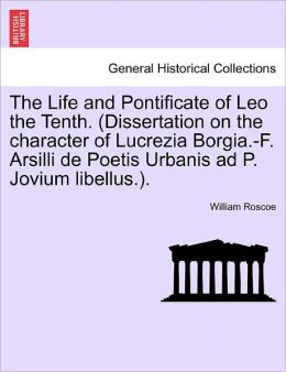 The Life And Pontificate Of Leo The Tenth. (Dissertation On The Character Of Lucrezia Borgia.-F. Arsilli De Poetis Urbanis Ad P. Jovium Libellus.).