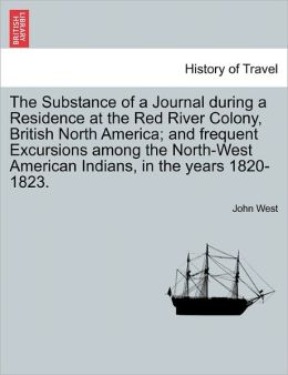 The Substance Of A Journal During A Residence At The Red River Colony, British North America; And Frequent Excursions Among The North-West American Indians, In The Years 1820-1823.