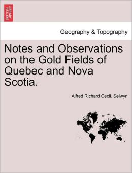 Notes and Observations on the Gold Fields of Quebec and Nova Scotia.