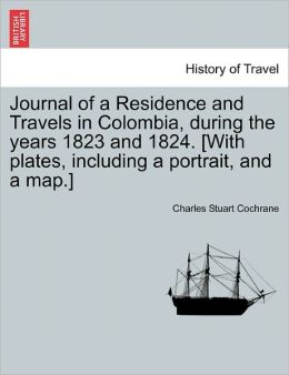 Journal Of A Residence And Travels In Colombia, During The Years 1823 And 1824. [With Plates, Including A Portrait, And A Map.]