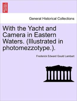 With The Yacht And Camera In Eastern Waters. (Illustrated In Photomezzotype.).