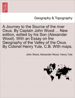 A Journey To The Source Of The River Oxus. By Captain John Wood ... New Edition, Edited By His Son (Alexander Wood). With An Essay On The Geography Of The Valley Of The Oxus. By Colonel Henry Yule, C.B. With Maps.