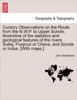 Cursory Observations On The Route From The N.W.P. To Upper Scinde, Illustrative Of The Statistics And Geological Features Of The Rivers Sutlej, Punjnud Or Chena, And Scinde Or Indus. [With Maps.]