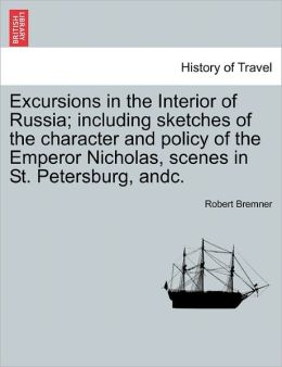 Excursions In The Interior Of Russia; Including Sketches Of The Character And Policy Of The Emperor Nicholas, Scenes In St. Petersburg, Andc.
