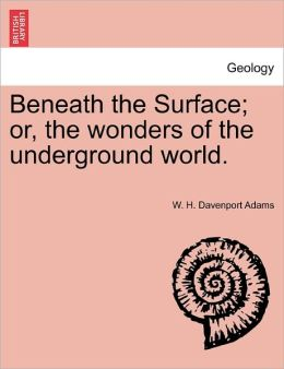 Beneath The Surface; Or, The Wonders Of The Underground World.