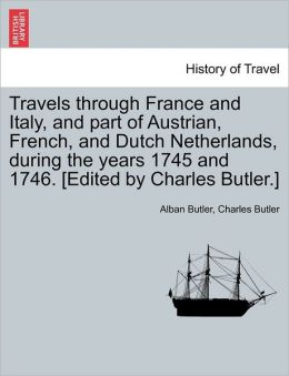 Travels Through France And Italy, And Part Of Austrian, French, And Dutch Netherlands, During The Years 1745 And 1746. Edited By Charles Butler.