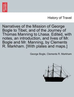 Narratives Of The Mission Of George Bogle To Tibet, And Of The Journey Of Thomas Manning To Lhasa. Edited, With Notes, An Introduction, And Lives Of Mr. Bogle And Mr. Manning, By Clements R. Markham. [With Plates And Maps.]
