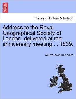 Address To The Royal Geographical Society Of London, Delivered At The Anniversary Meeting ... 1839.