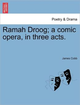 Ramah Droog; A Comic Opera, In Three Acts.