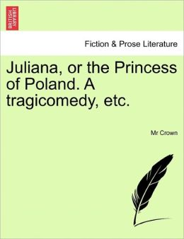 Juliana, Or The Princess Of Poland. A Tragicomedy, Etc.