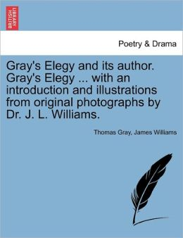 Gray's Elegy And Its Author. Gray's Elegy ... With An Introduction And Illustrations From Original Photographs By Dr. J. L. Williams.