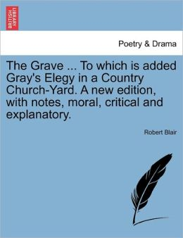 The Grave ... To Which Is Added Gray's Elegy In A Country Church-Yard. A New Edition, With Notes, Moral, Critical And Explanatory.